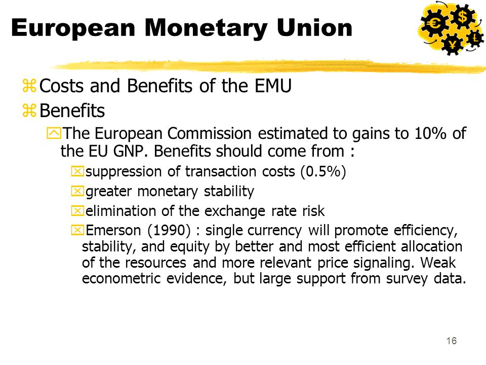16 European Monetary Union zCosts and Benefits of the EMU zBenefits yThe European Commission estimated to gains to 10% of the EU GNP. Benefits should