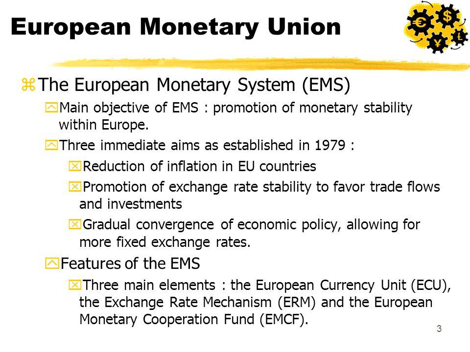 3 European Monetary Union zThe European Monetary System (EMS) yMain objective of EMS : promotion of monetary stability within Europe. yThree immediate