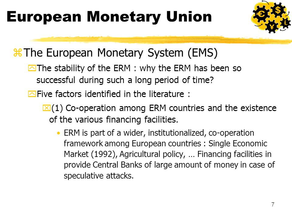 7 European Monetary Union zThe European Monetary System (EMS) yThe stability of the ERM : why the ERM has been so successful during such a long period