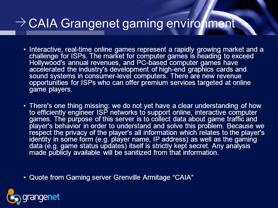 CAIA Grangenet gaming environment Interactive, real-time online games represent a rapidly growing market and a challenge for ISPs.