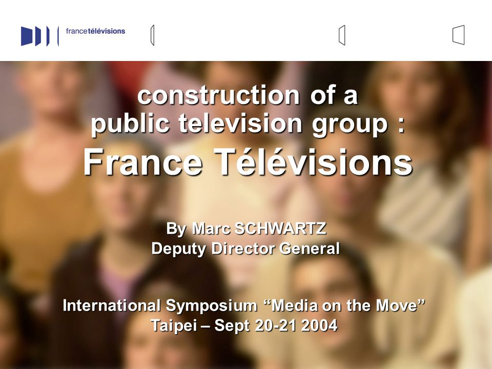 1 construction of a public television group : France Télévisions By Marc SCHWARTZ Deputy Director General International Symposium Media on the Move Taipei – Sept 20-21 2004