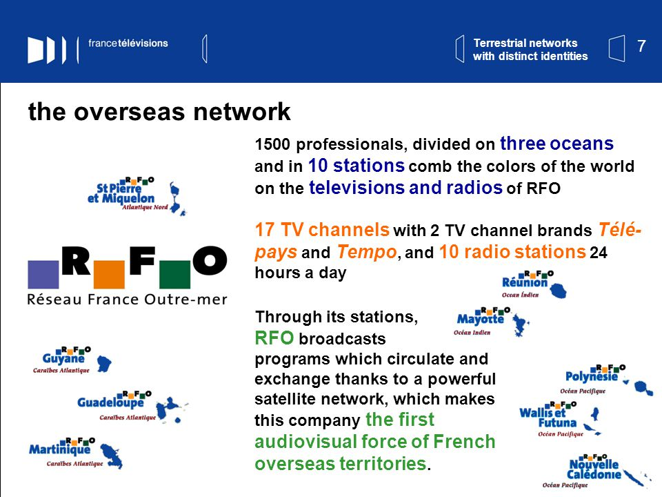 7 Terrestrial networks with distinct identities the overseas network 1500 professionals, divided on three oceans and in 10 stations comb the colors of the world on the televisions and radios of RFO 17 TV channels with 2 TV channel brands Télé- pays and Tempo, and 10 radio stations 24 hours a day Through its stations, RFO broadcasts programs which circulate and exchange thanks to a powerful satellite network, which makes this company the first audiovisual force of French overseas territories.