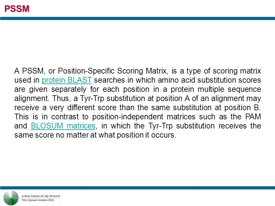 PSSM A PSSM, or Position-Specific Scoring Matrix, is a type of scoring matrix used in protein BLAST searches in which amino acid substitution scores are given separately for each position in a protein multiple sequence alignment.
