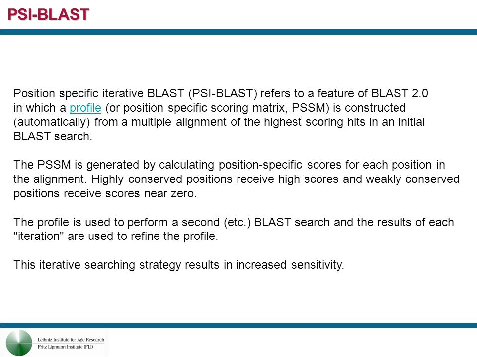 PSI-BLAST Position specific iterative BLAST (PSI-BLAST) refers to a feature of BLAST 2.0 in which a profile (or position specific scoring matrix, PSSM) is constructedprofile (automatically) from a multiple alignment of the highest scoring hits in an initial BLAST search.