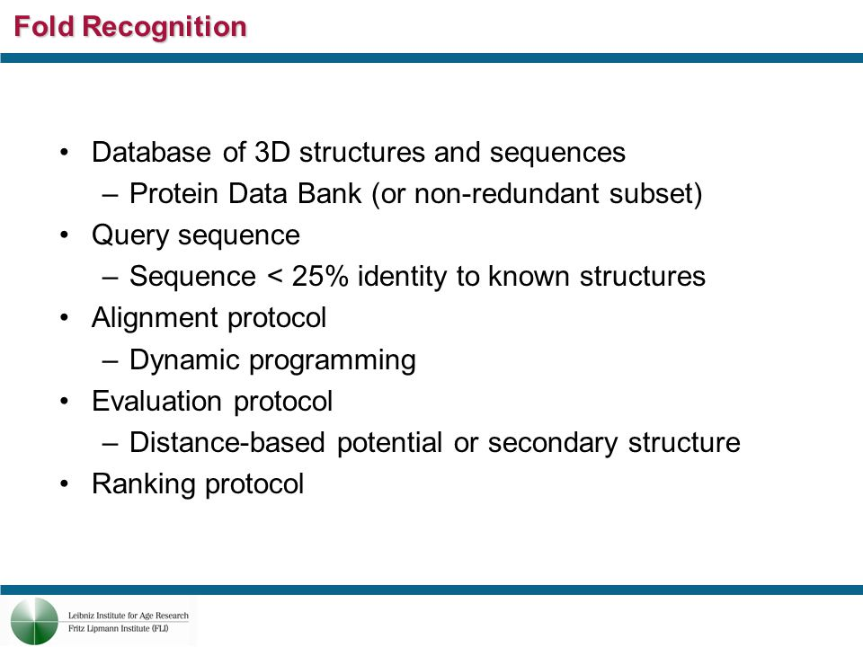 Fold Recognition Database of 3D structures and sequences –Protein Data Bank (or non-redundant subset) Query sequence –Sequence < 25% identity to known structures Alignment protocol –Dynamic programming Evaluation protocol –Distance-based potential or secondary structure Ranking protocol