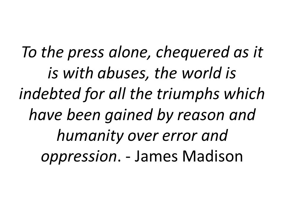 To the press alone, chequered as it is with abuses, the world is indebted for all the triumphs which have been gained by reason and humanity over error and oppression.