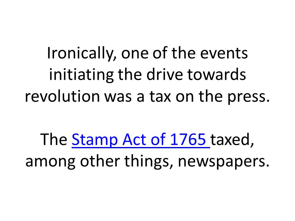 Ironically, one of the events initiating the drive towards revolution was a tax on the press.