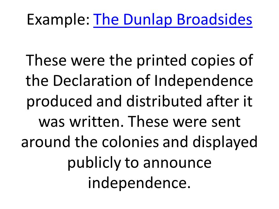 Example: The Dunlap Broadsides These were the printed copies of the Declaration of Independence produced and distributed after it was written.