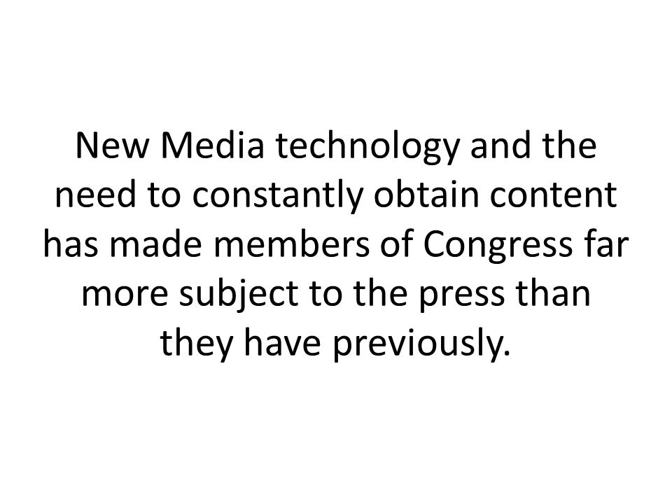 New Media technology and the need to constantly obtain content has made members of Congress far more subject to the press than they have previously.