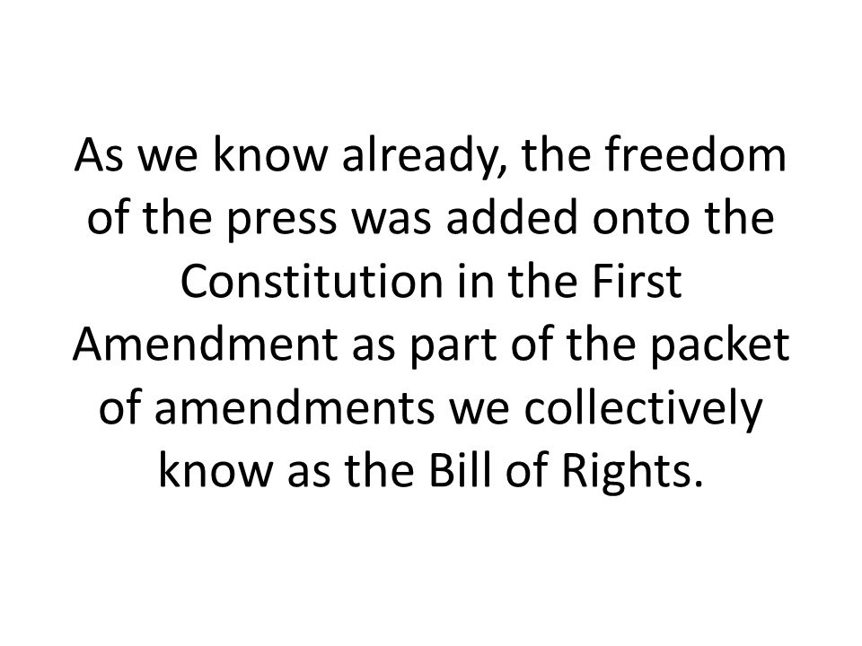 As we know already, the freedom of the press was added onto the Constitution in the First Amendment as part of the packet of amendments we collectively know as the Bill of Rights.