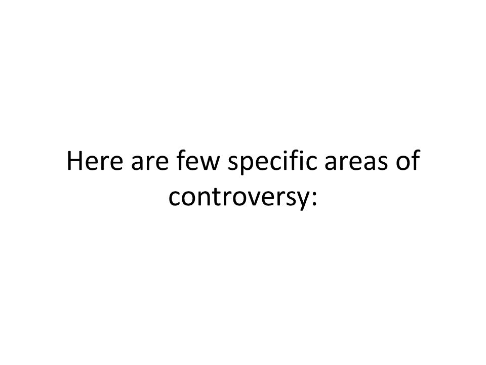 Here are few specific areas of controversy: