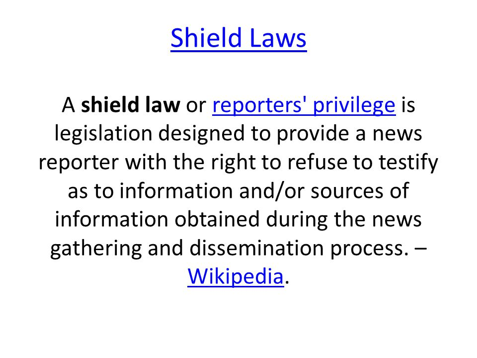 Shield Laws Shield Laws A shield law or reporters privilege is legislation designed to provide a news reporter with the right to refuse to testify as to information and/or sources of information obtained during the news gathering and dissemination process.