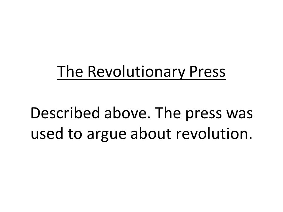 The Revolutionary Press Described above. The press was used to argue about revolution.