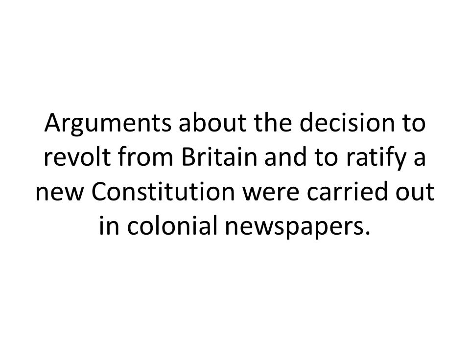 Arguments about the decision to revolt from Britain and to ratify a new Constitution were carried out in colonial newspapers.