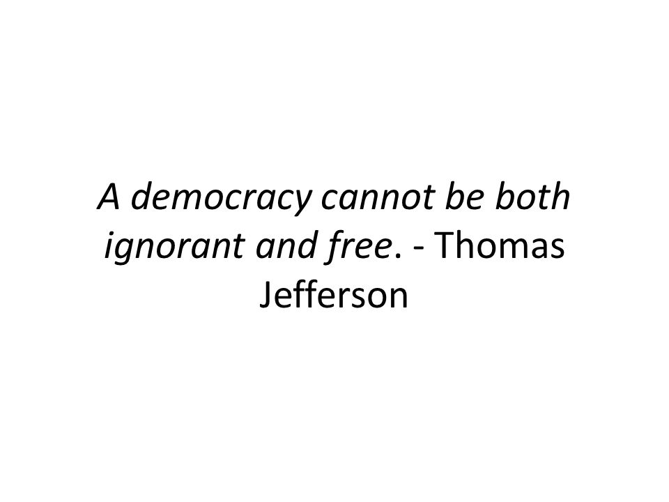 A democracy cannot be both ignorant and free. - Thomas Jefferson