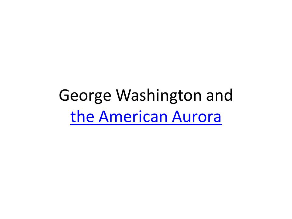 George Washington and the American Aurora the American Aurora
