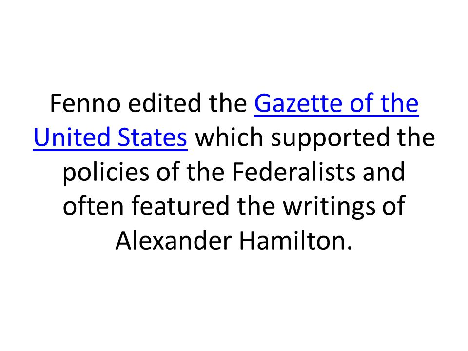Fenno edited the Gazette of the United States which supported the policies of the Federalists and often featured the writings of Alexander Hamilton.Gazette of the United States