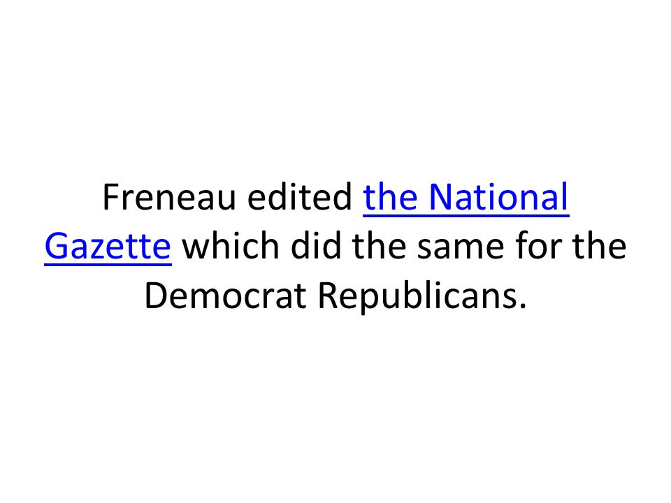 Freneau edited the National Gazette which did the same for the Democrat Republicans.the National Gazette