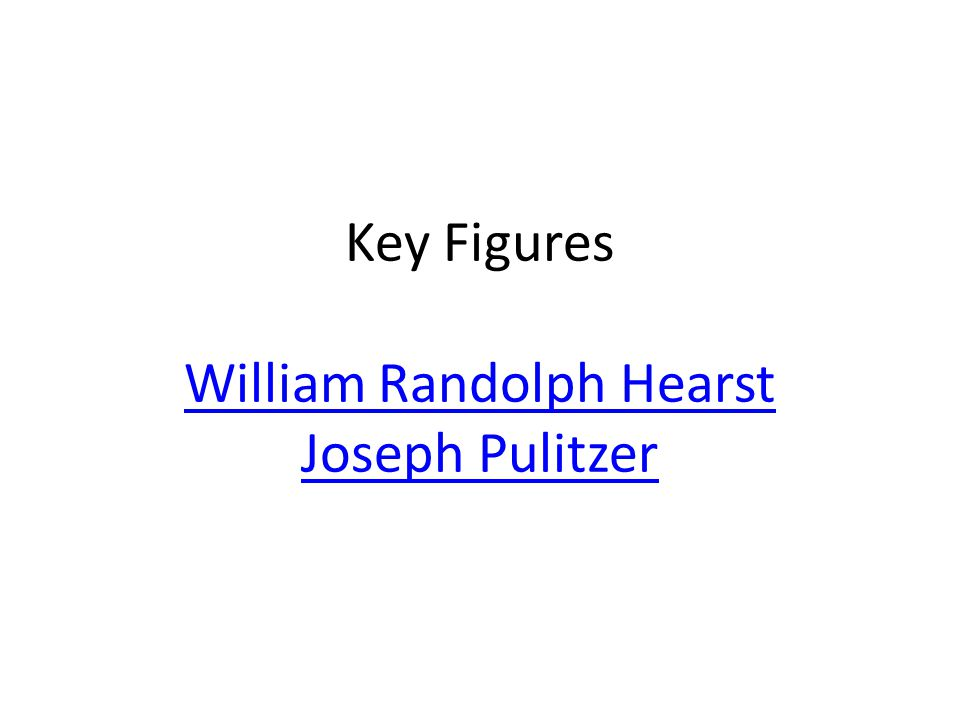 Key Figures William Randolph Hearst Joseph Pulitzer William Randolph Hearst Joseph Pulitzer