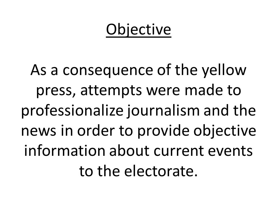 Objective As a consequence of the yellow press, attempts were made to professionalize journalism and the news in order to provide objective information about current events to the electorate.