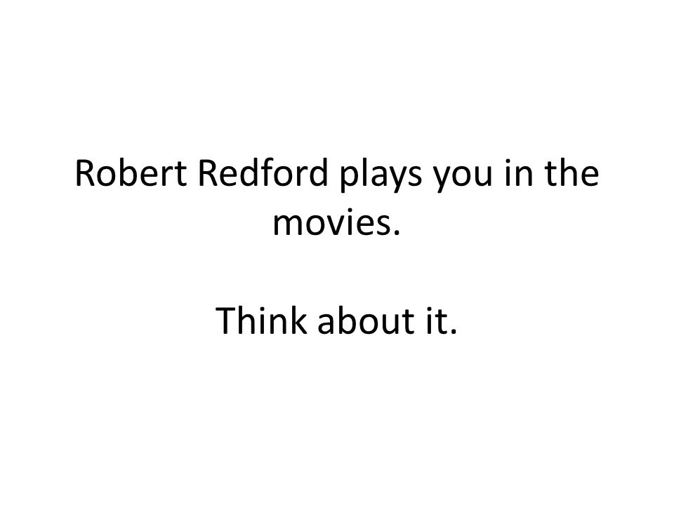Robert Redford plays you in the movies. Think about it.