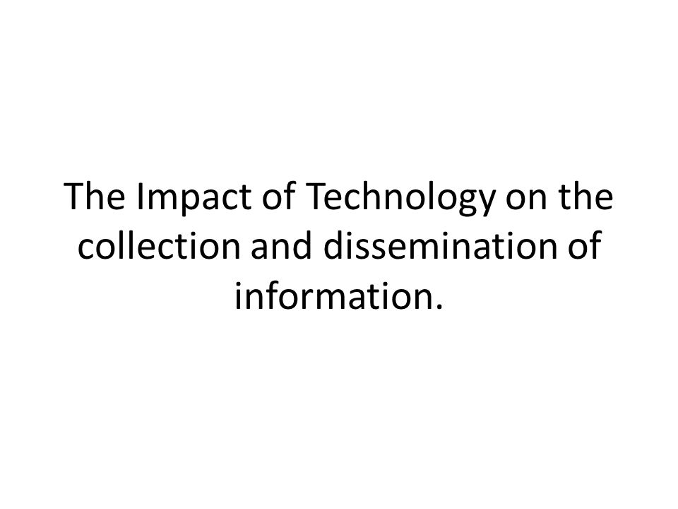 The Impact of Technology on the collection and dissemination of information.