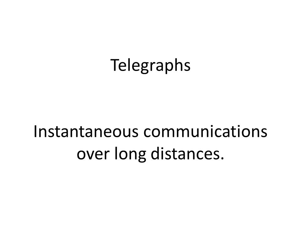 Telegraphs Instantaneous communications over long distances.