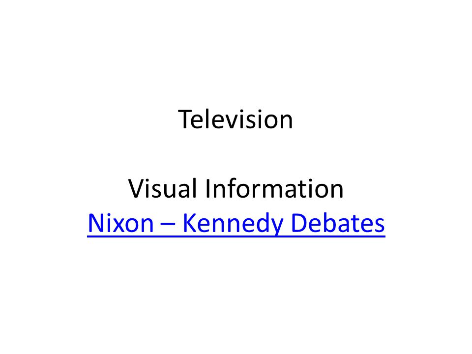 Television Visual Information Nixon – Kennedy Debates Nixon – Kennedy Debates