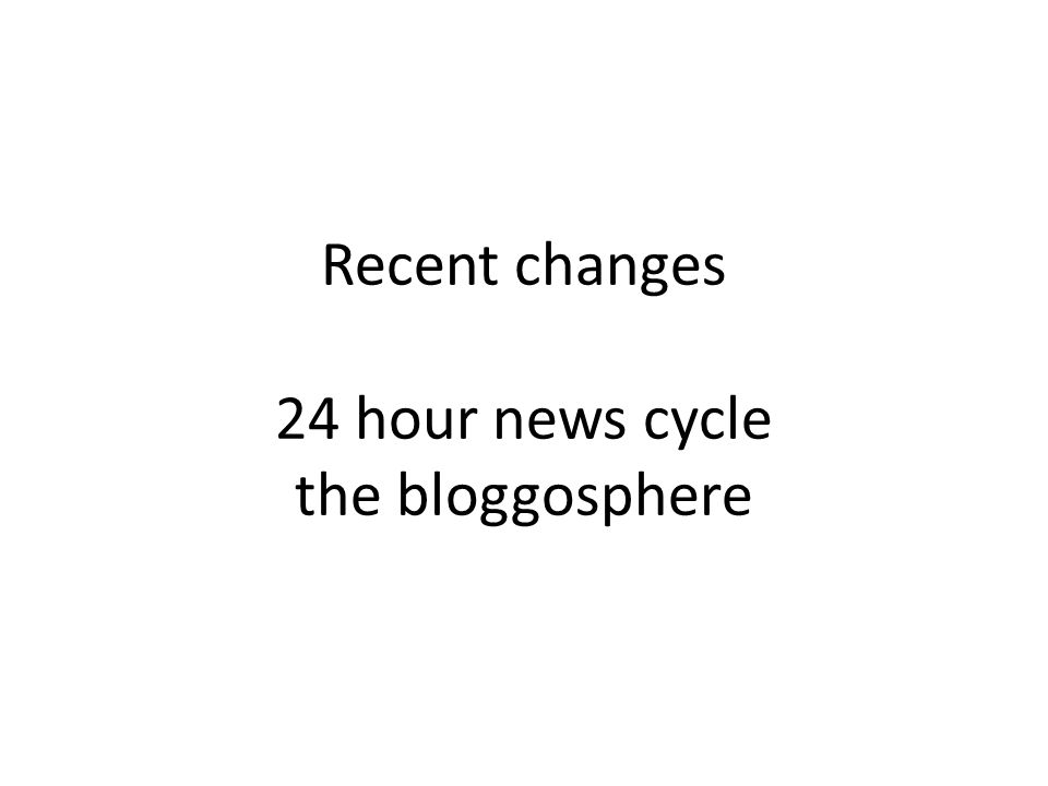 Recent changes 24 hour news cycle the bloggosphere