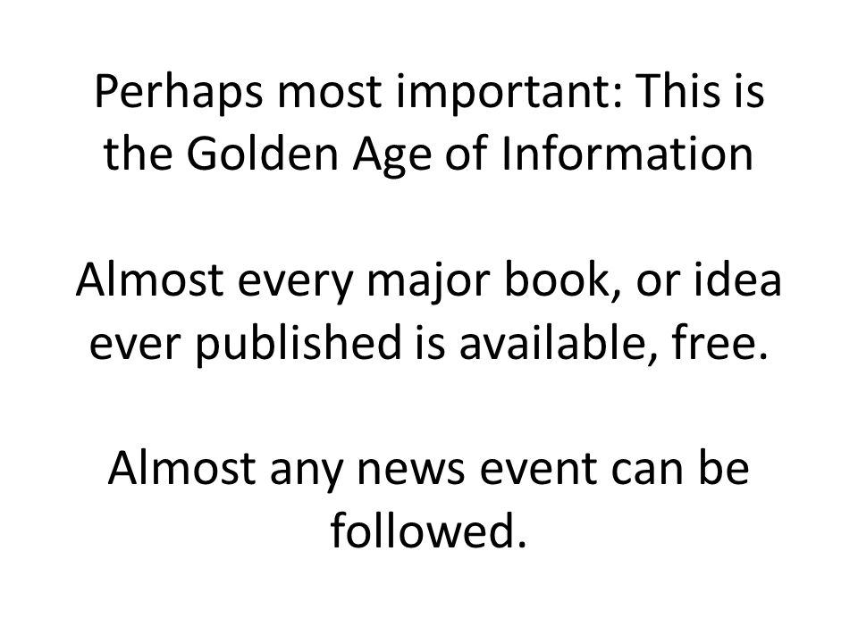 Perhaps most important: This is the Golden Age of Information Almost every major book, or idea ever published is available, free.