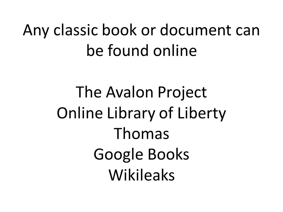 Any classic book or document can be found online The Avalon Project Online Library of Liberty Thomas Google Books Wikileaks