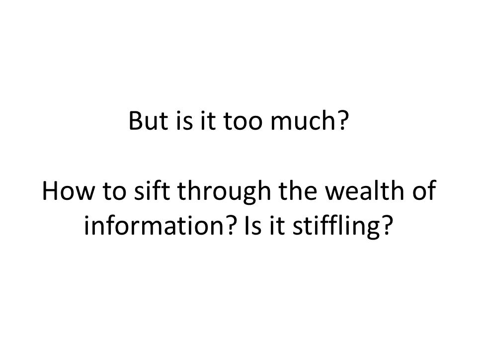 But is it too much How to sift through the wealth of information Is it stiffling