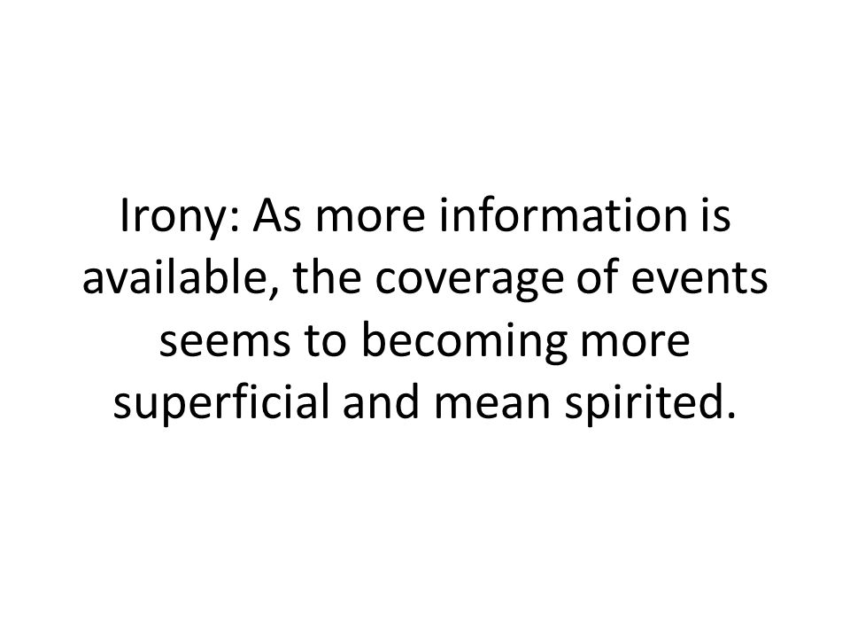 Irony: As more information is available, the coverage of events seems to becoming more superficial and mean spirited.