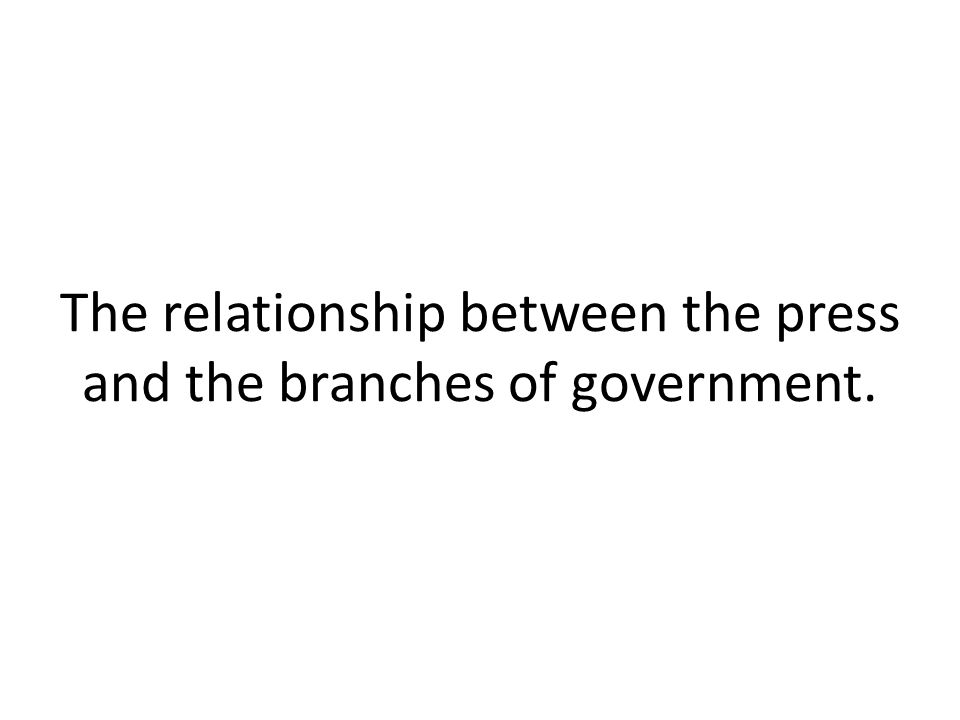 The relationship between the press and the branches of government.
