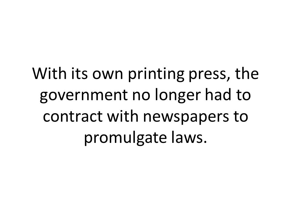 With its own printing press, the government no longer had to contract with newspapers to promulgate laws.