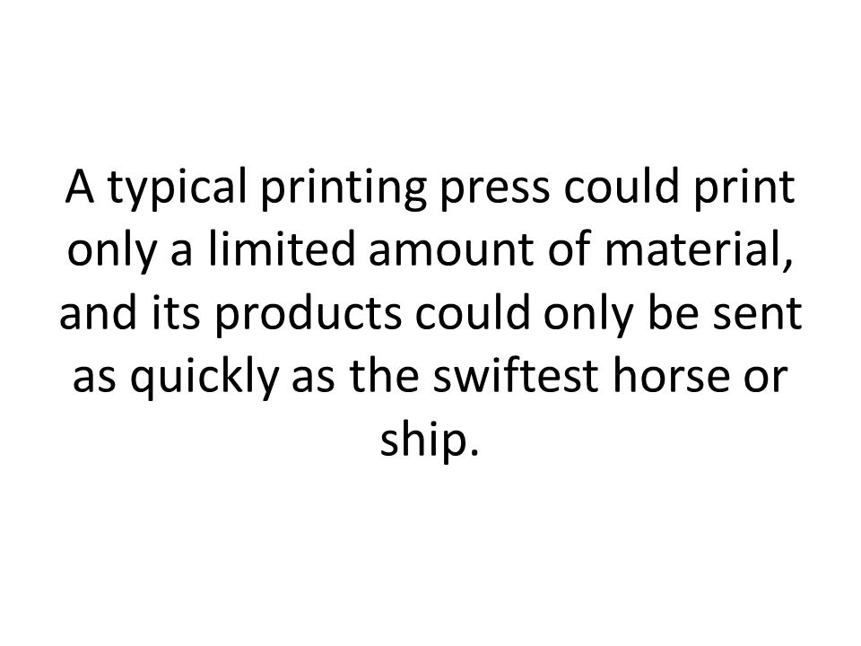 A typical printing press could print only a limited amount of material, and its products could only be sent as quickly as the swiftest horse or ship.