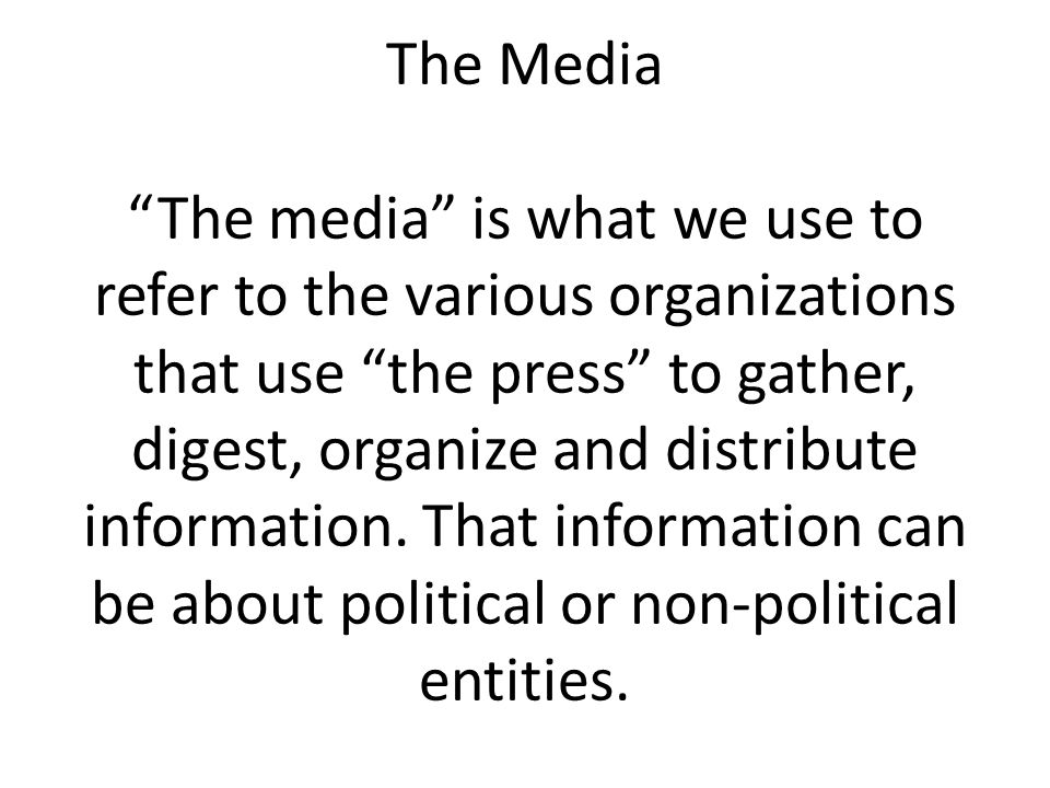 The Media The media is what we use to refer to the various organizations that use the press to gather, digest, organize and distribute information.