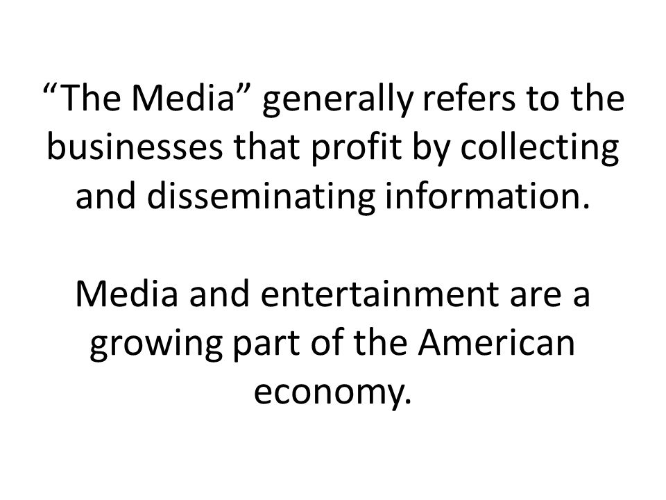 The Media generally refers to the businesses that profit by collecting and disseminating information.