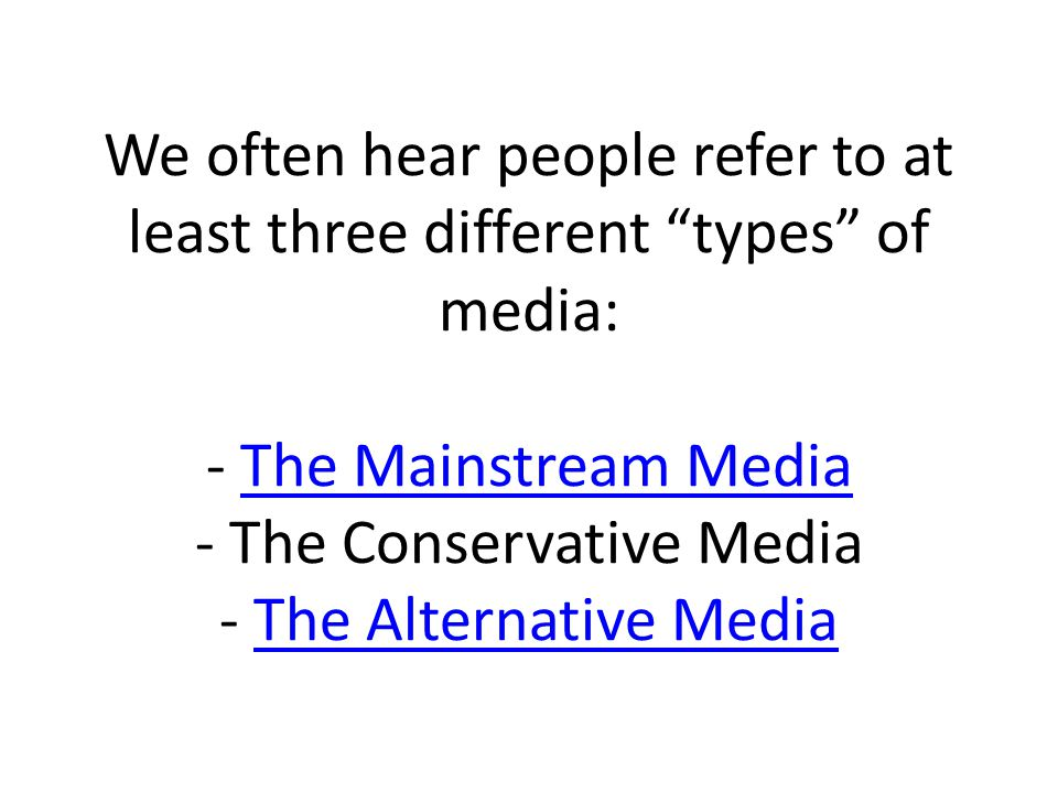 We often hear people refer to at least three different types of media: - The Mainstream Media - The Conservative Media - The Alternative MediaThe Mainstream MediaThe Alternative Media