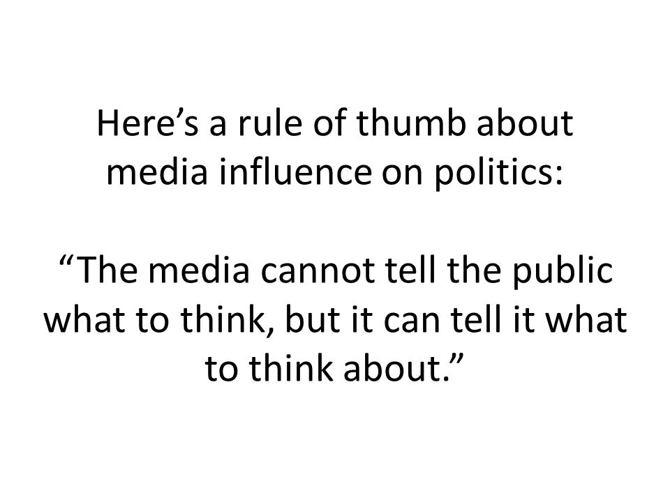 Here's a rule of thumb about media influence on politics: The media cannot tell the public what to think, but it can tell it what to think about.