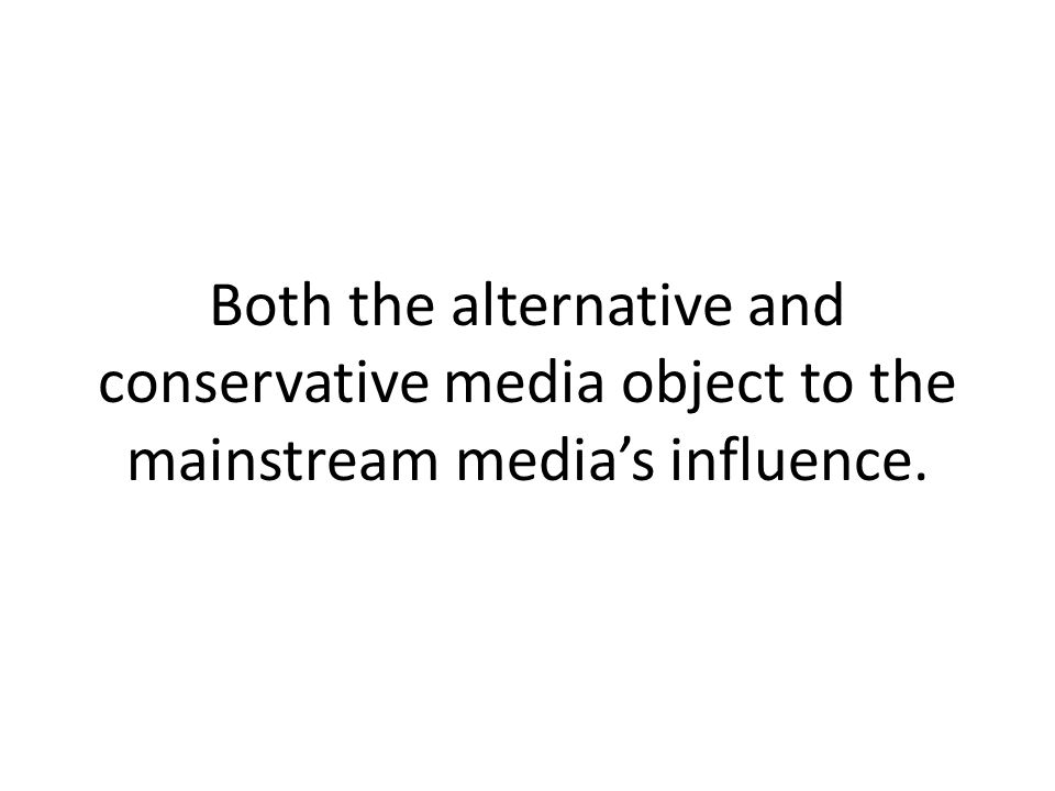 Both the alternative and conservative media object to the mainstream media's influence.