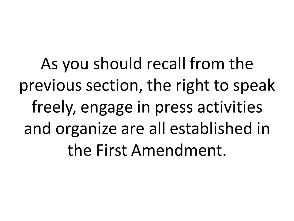 As you should recall from the previous section, the right to speak freely, engage in press activities and organize are all established in the First Amendment.