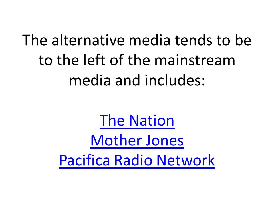 The alternative media tends to be to the left of the mainstream media and includes: The Nation Mother Jones Pacifica Radio Network The Nation Mother Jones Pacifica Radio Network