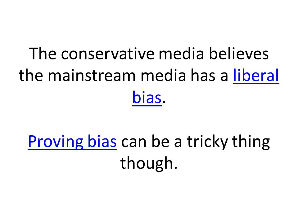The conservative media believes the mainstream media has a liberal bias.