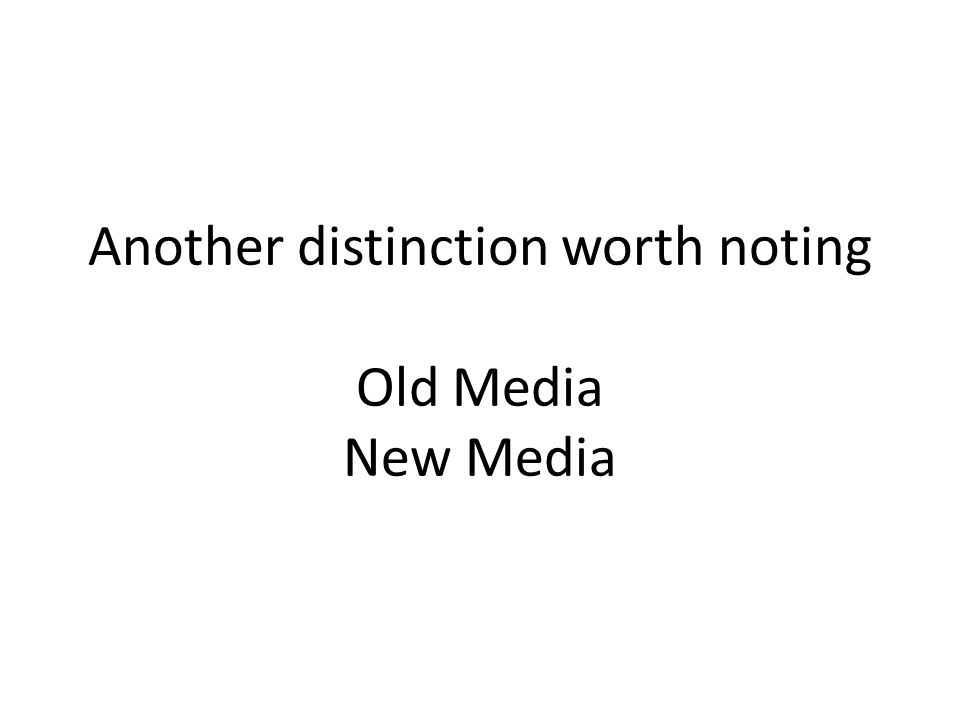 Another distinction worth noting Old Media New Media