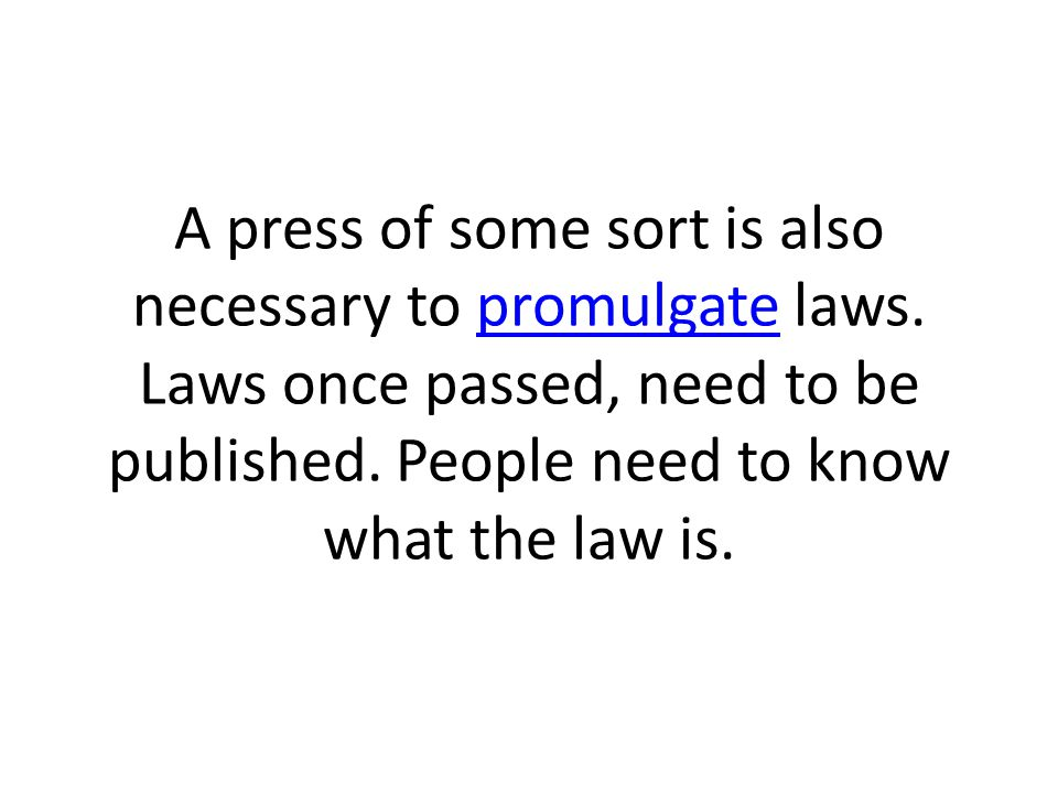 A press of some sort is also necessary to promulgate laws.