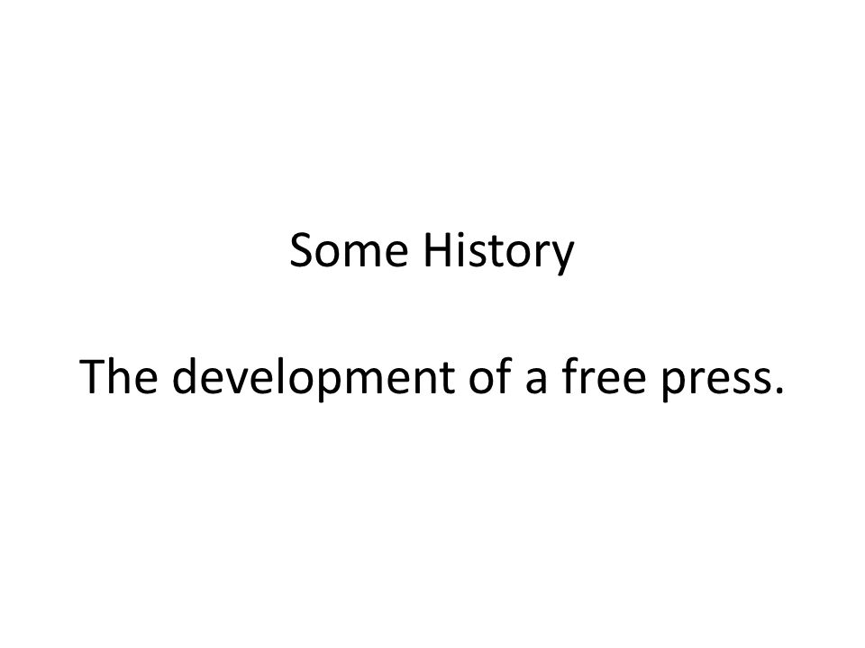 Some History The development of a free press.