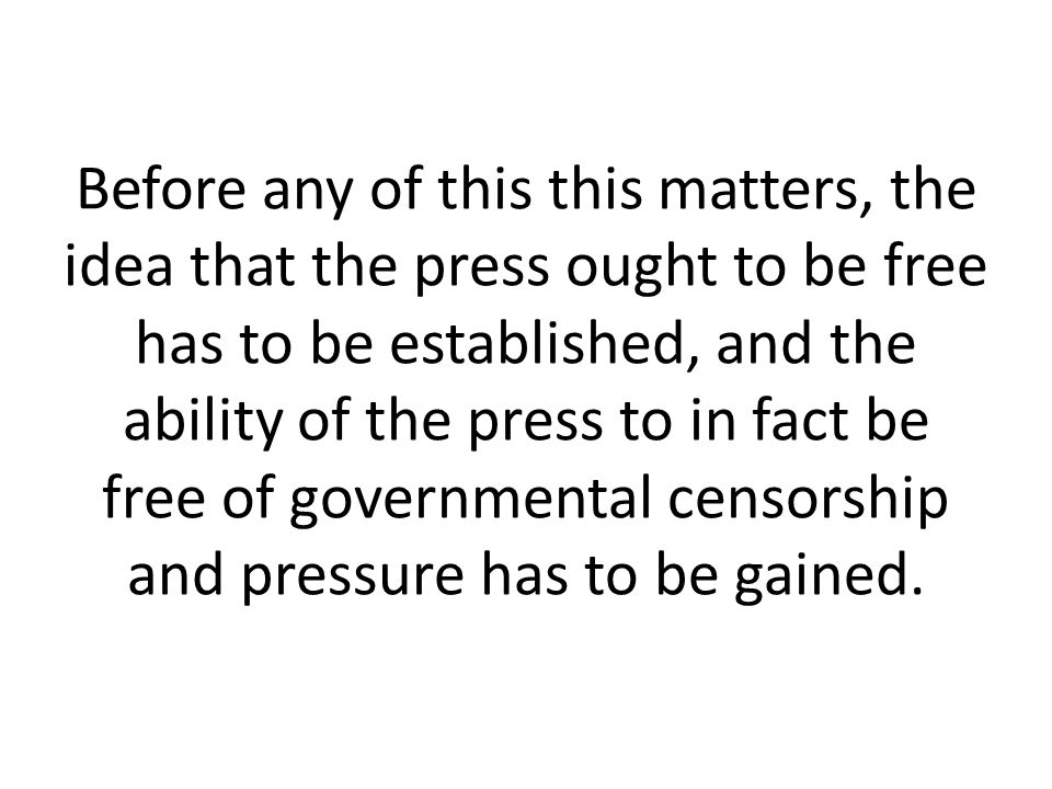 Before any of this this matters, the idea that the press ought to be free has to be established, and the ability of the press to in fact be free of governmental censorship and pressure has to be gained.
