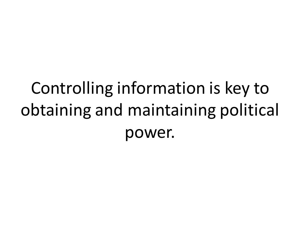 Controlling information is key to obtaining and maintaining political power.