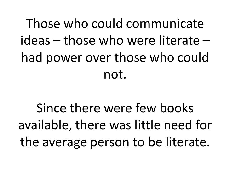 Those who could communicate ideas – those who were literate – had power over those who could not.